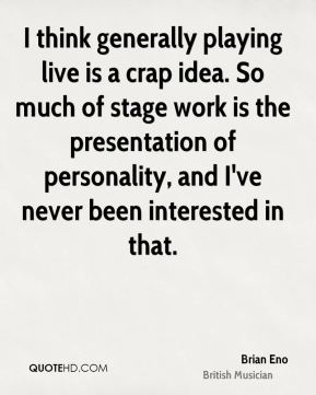 Brian Eno - I think generally playing live is a crap idea. So much of stage work is the presentation of personality, and I've never been interested in that.