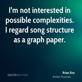I'm not interested in possible complexities. I regard song structure as a graph paper.