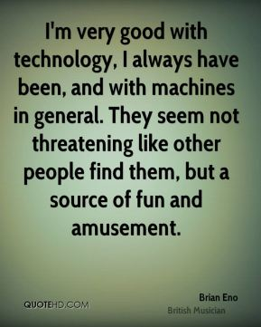 Brian Eno - I'm very good with technology, I always have been, and with machines in general. They seem not threatening like other people find them, but a source of fun and amusement.