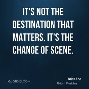 Brian Eno - It's not the destination that matters. It's the change of scene.