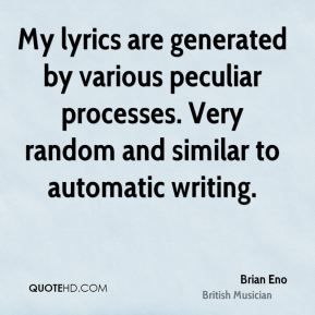 Brian Eno - My lyrics are generated by various peculiar processes. Very random and similar to automatic writing.