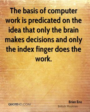 The basis of computer work is predicated on the idea that only the brain makes decisions and only the index finger does the work.