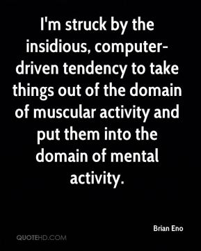 Brian Eno - I'm struck by the insidious, computer-driven tendency to take things out of the domain of muscular activity and put them into the domain of mental activity.