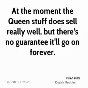 At the moment the Queen stuff does sell really well, but there's no guarantee it'll go on forever.