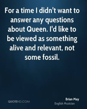 For a time I didn't want to answer any questions about Queen. I'd like to be viewed as something alive and relevant, not some fossil.