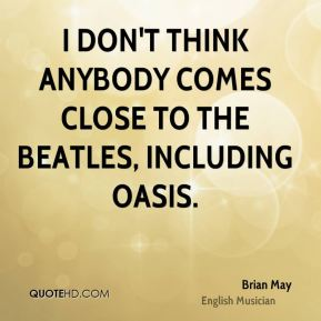 I don't think anybody comes close to The Beatles, including Oasis.