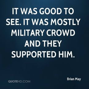 Brian May - It was good to see. It was mostly military crowd and they supported him.