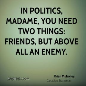 In politics, madame, you need two things: friends, but above all an enemy.