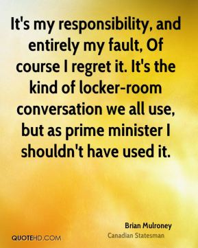 It's my responsibility, and entirely my fault, Of course I regret it. It's the kind of locker-room conversation we all use, but as prime minister I shouldn't have used it.