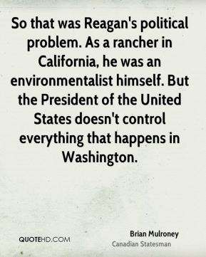 Brian Mulroney - So that was Reagan's political problem. As a rancher in California, he was an environmentalist himself. But the President of the United States doesn't control everything that happens in Washington.