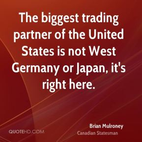 Brian Mulroney - The biggest trading partner of the United States is not West Germany or Japan, it's right here.