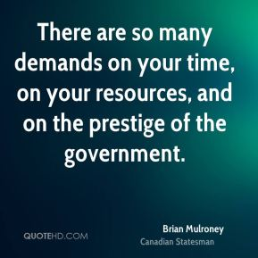 There are so many demands on your time, on your resources, and on the prestige of the government.