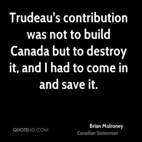 Brian Mulroney - Trudeau's contribution was not to build Canada but to destroy it, and I had to come in and save it.