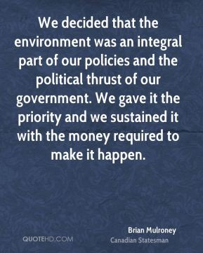 We decided that the environment was an integral part of our policies and the political thrust of our government. We gave it the priority and we sustained it with the money required to make it happen.