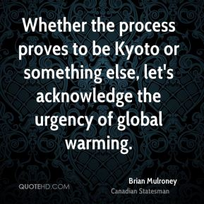 Brian Mulroney - Whether the process proves to be Kyoto or something else, let's acknowledge the urgency of global warming.