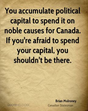 You accumulate political capital to spend it on noble causes for Canada. If you're afraid to spend your capital, you shouldn't be there.
