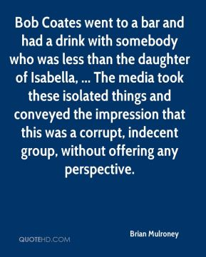 Bob Coates went to a bar and had a drink with somebody who was less than the daughter of Isabella, ... The media took these isolated things and conveyed the impression that this was a corrupt, indecent group, without offering any perspective.