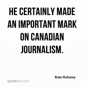 Brian Mulroney - He certainly made an important mark on Canadian journalism. I viewed him as a highly principled journalist with well developed views on the world. He was unafraid to assert them and, of course, to defend them.