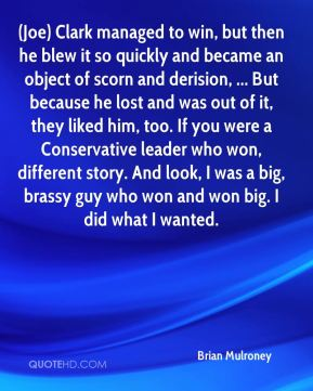Brian Mulroney - (Joe) Clark managed to win, but then he blew it so quickly and became an object of scorn and derision, ... But because he lost and was out of it, they liked him, too. If you were a Conservative leader who won, different story. And look, I was a big, brassy guy who won and won big. I did what I wanted.