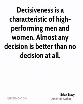 Decisiveness is a characteristic of high-performing men and women. Almost any decision is better than no decision at all.