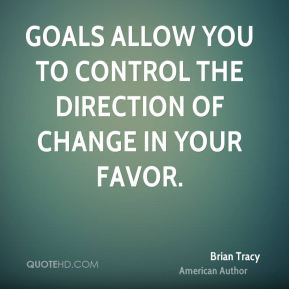 Brian Tracy - Goals allow you to control the direction of change in your favor.