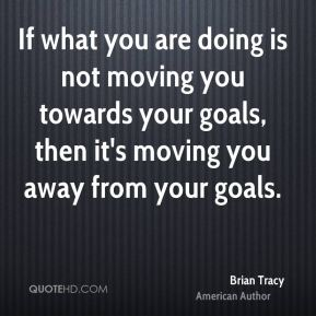 Brian Tracy - If what you are doing is not moving you towards your goals, then it's moving you away from your goals.