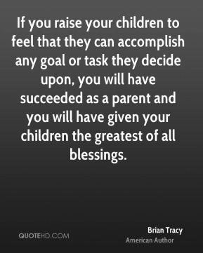 If you raise your children to feel that they can accomplish any goal or task they decide upon, you will have succeeded as a parent and you will have given your children the greatest of all blessings.