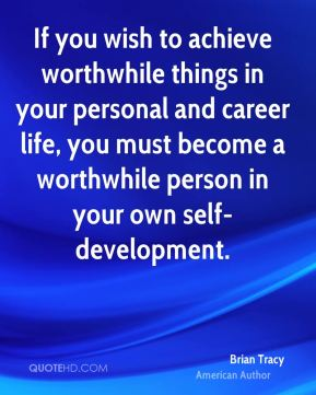 Brian Tracy - If you wish to achieve worthwhile things in your personal and career life, you must become a worthwhile person in your own self-development.