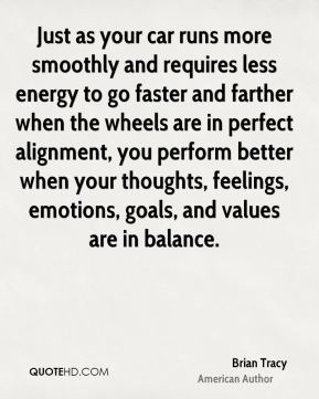 Brian Tracy - Just as your car runs more smoothly and requires less energy to go faster and farther when the wheels are in perfect alignment, you perform better when your thoughts, feelings, emotions, goals, and values are in balance.