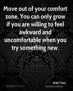 Brian Tracy - Move out of your comfort zone. You can only grow if you are willing to feel awkward and uncomfortable when you try something new.