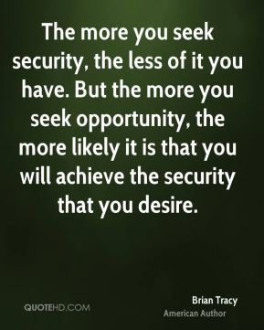 The more you seek security, the less of it you have. But the more you seek opportunity, the more likely it is that you will achieve the security that you desire.