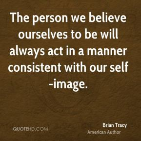 Brian Tracy - The person we believe ourselves to be will always act in a manner consistent with our self-image.