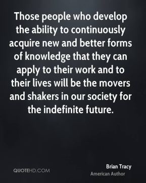 Those people who develop the ability to continuously acquire new and better forms of knowledge that they can apply to their work and to their lives will be the movers and shakers in our society for the indefinite future.