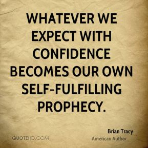 Whatever we expect with confidence becomes our own self-fulfilling prophecy.