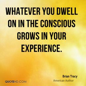 Whatever you dwell on in the conscious grows in your experience.