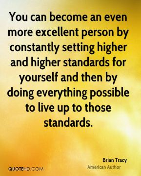 Brian Tracy - You can become an even more excellent person by constantly setting higher and higher standards for yourself and then by doing everything possible to live up to those standards.