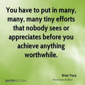 Brian Tracy - You have to put in many, many, many tiny efforts that nobody sees or appreciates before you achieve anything worthwhile.