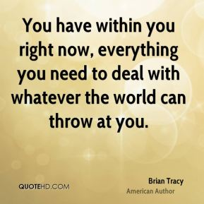 Brian Tracy - You have within you right now, everything you need to deal with whatever the world can throw at you.