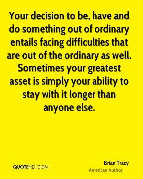 Brian Tracy - Your decision to be, have and do something out of ordinary entails facing difficulties that are out of the ordinary as well. Sometimes your greatest asset is simply your ability to stay with it longer than anyone else.