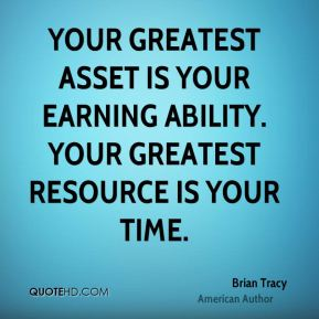 Your greatest asset is your earning ability. Your greatest resource is your time.