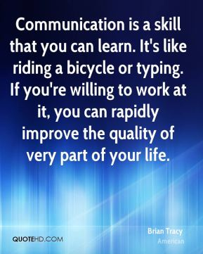 Brian Tracy - Communication is a skill that you can learn. It's like riding a bicycle or typing. If you're willing to work at it, you can rapidly improve the quality of very part of your life.