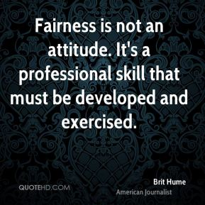 Brit Hume - Fairness is not an attitude. It's a professional skill that must be developed and exercised.