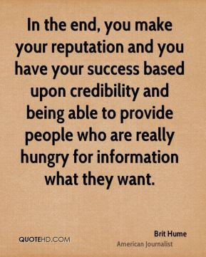 In the end, you make your reputation and you have your success based upon credibility and being able to provide people who are really hungry for information what they want.
