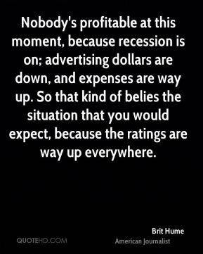 Nobody's profitable at this moment, because recession is on; advertising dollars are down, and expenses are way up. So that kind of belies the situation that you would expect, because the ratings are way up everywhere.