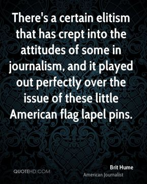 Brit Hume - There's a certain elitism that has crept into the attitudes of some in journalism, and it played out perfectly over the issue of these little American flag lapel pins.
