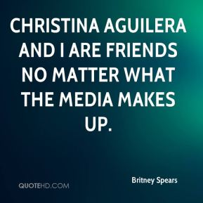 Christina Aguilera and I are friends no matter what the media makes up.