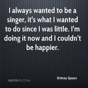 Britney Spears - I always wanted to be a singer, it's what I wanted to do since I was little. I'm doing it now and I couldn't be happier.