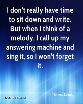 Britney Spears - I don't really have time to sit down and write. But when I think of a melody, I call up my answering machine and sing it, so I won't forget it.