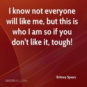 I know not everyone will like me, but this is who I am so if you don't like it, tough!