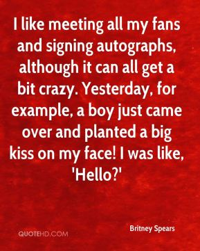 I like meeting all my fans and signing autographs, although it can all get a bit crazy. Yesterday, for example, a boy just came over and planted a big kiss on my face! I was like, 'Hello?'